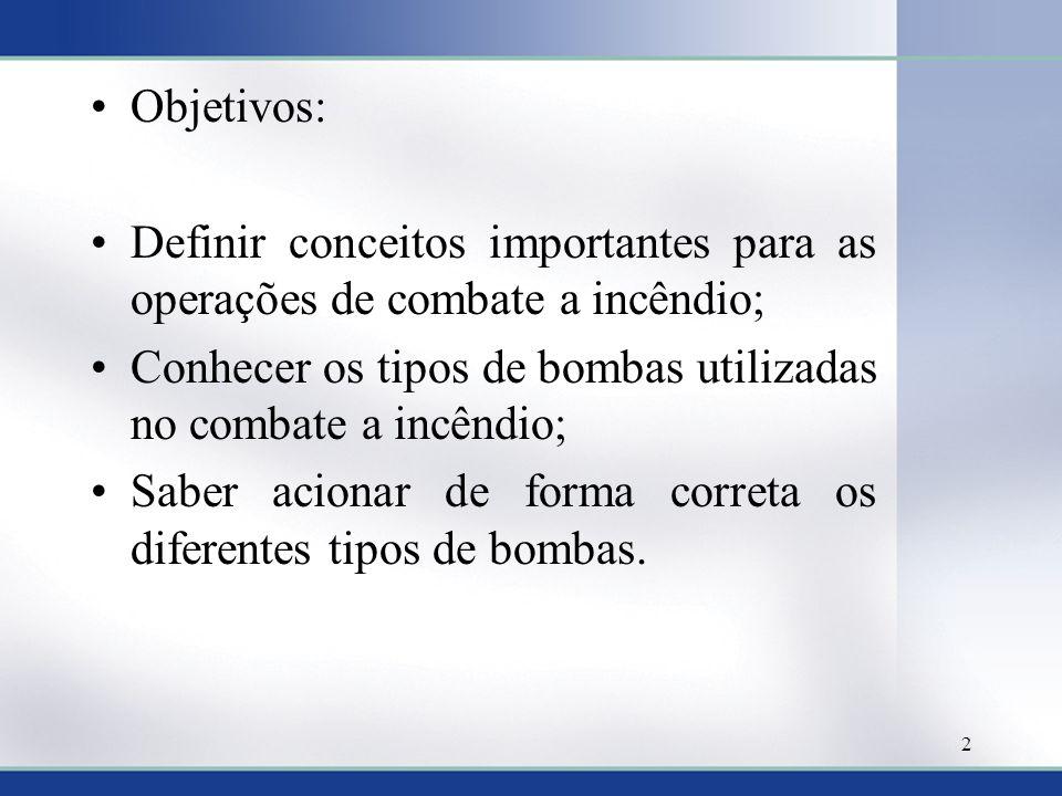 Objetivos: Definir conceitos importantes para as operações de combate a incêndio; Conhecer os tipos de bombas utilizadas no combate a incêndio;