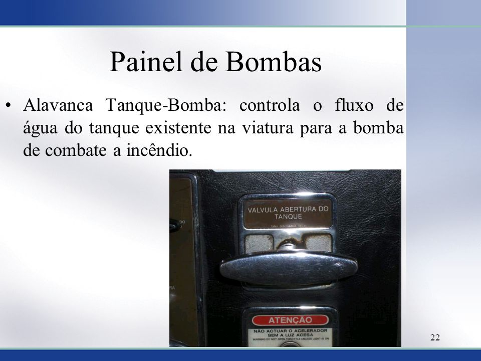 Painel de Bombas Alavanca Tanque-Bomba: controla o fluxo de água do tanque existente na viatura para a bomba de combate a incêndio.