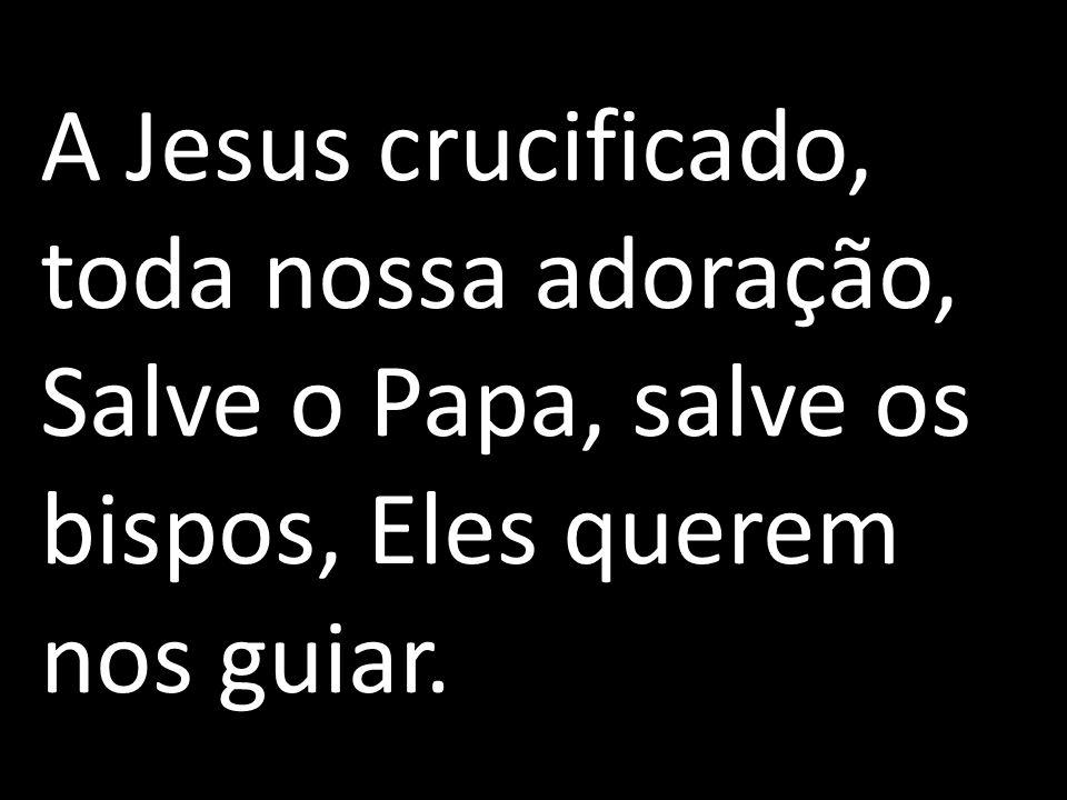 A Jesus crucificado, toda nossa adoração, Salve o Papa, salve os bispos, Eles querem nos guiar.