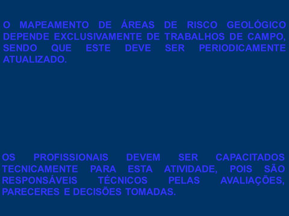 O MAPEAMENTO DE ÁREAS DE RISCO GEOLÓGICO DEPENDE EXCLUSIVAMENTE DE TRABALHOS DE CAMPO, SENDO QUE ESTE DEVE SER PERIODICAMENTE ATUALIZADO.