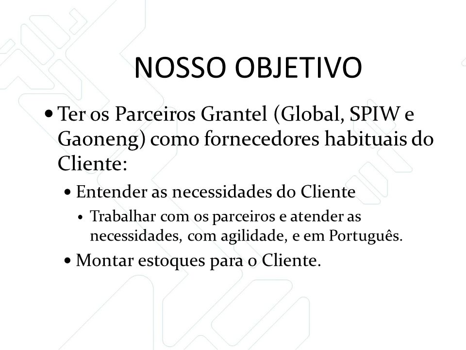 NOSSO OBJETIVO Ter os Parceiros Grantel (Global, SPIW e Gaoneng) como fornecedores habituais do Cliente: