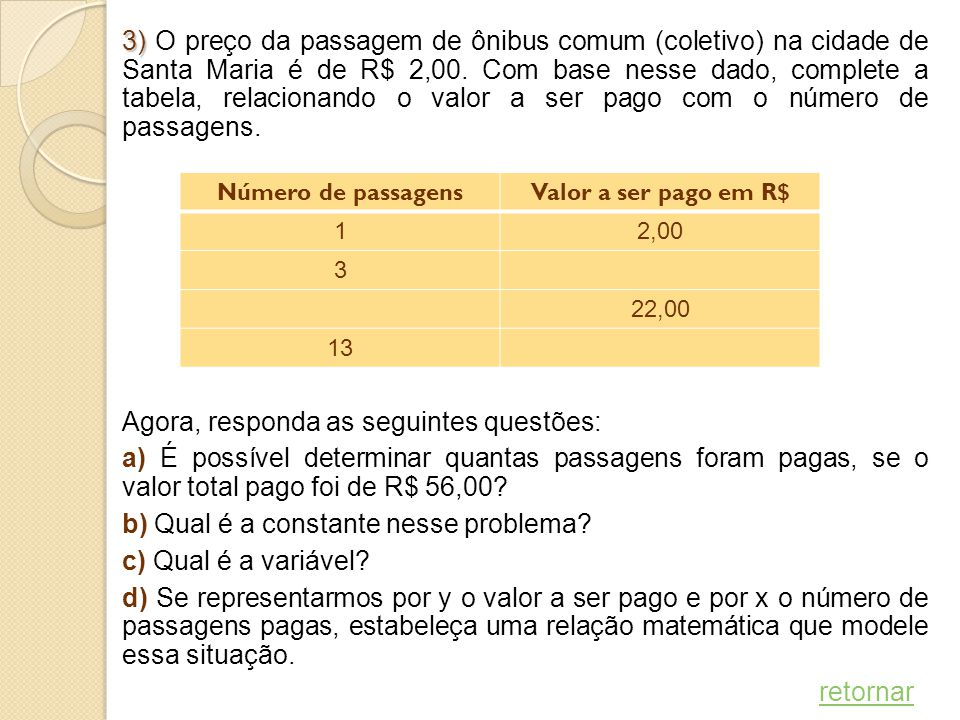 3) O preço da passagem de ônibus comum (coletivo) na cidade de Santa Maria é de R$ 2,00. Com base nesse dado, complete a tabela, relacionando o valor a ser pago com o número de passagens. Agora, responda as seguintes questões: a) É possível determinar quantas passagens foram pagas, se o valor total pago foi de R$ 56,00 b) Qual é a constante nesse problema c) Qual é a variável d) Se representarmos por y o valor a ser pago e por x o número de passagens pagas, estabeleça uma relação matemática que modele essa situação. retornar