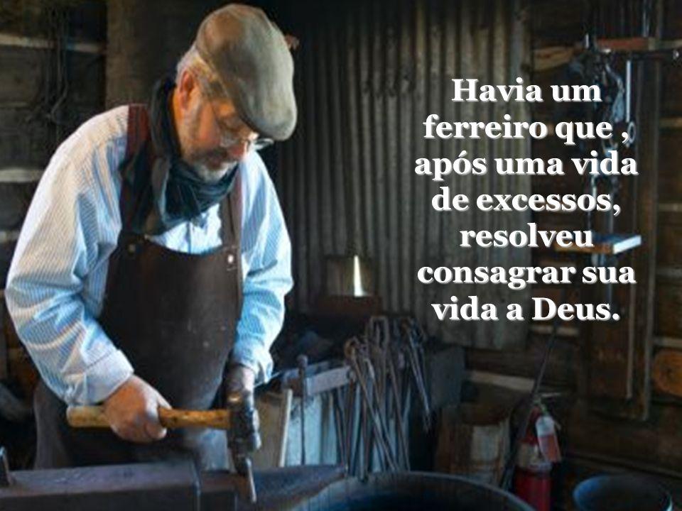 Havia um ferreiro que , após uma vida de excessos, resolveu consagrar sua vida a Deus.