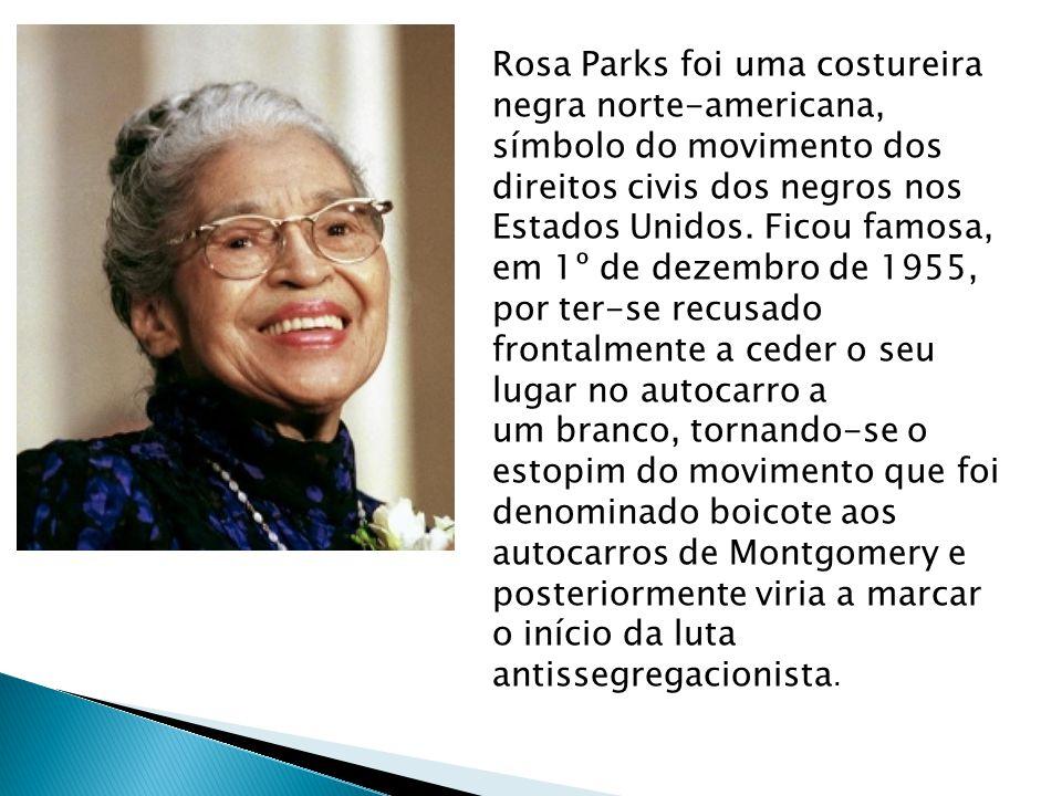 Rosa Parks foi uma costureira negra norte-americana, símbolo do movimento dos direitos civis dos negros nos Estados Unidos.