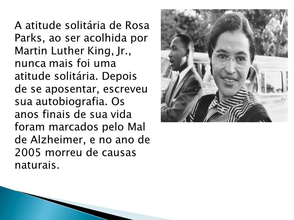 A atitude solitária de Rosa Parks, ao ser acolhida por Martin Luther King, Jr., nunca mais foi uma atitude solitária.