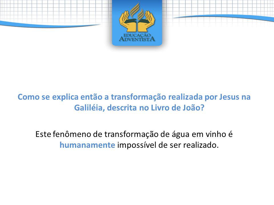 Como se explica então a transformação realizada por Jesus na Galiléia, descrita no Livro de João.