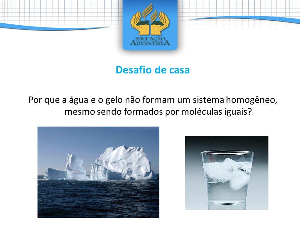Desafio de casa Por que a água e o gelo não formam um sistema homogêneo, mesmo sendo formados por moléculas iguais