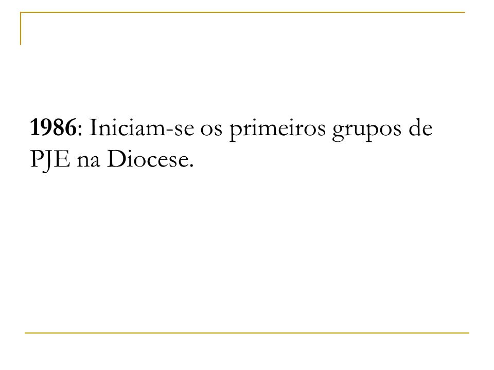 1986: Iniciam-se os primeiros grupos de PJE na Diocese.