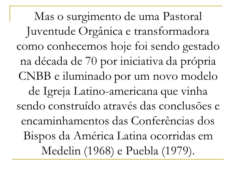 Mas o surgimento de uma Pastoral Juventude Orgânica e transformadora como conhecemos hoje foi sendo gestado na década de 70 por iniciativa da própria CNBB e iluminado por um novo modelo de Igreja Latino-americana que vinha sendo construído através das conclusões e encaminhamentos das Conferências dos Bispos da América Latina ocorridas em Medelin (1968) e Puebla (1979).