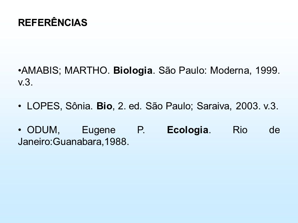 REFERÊNCIAS AMABIS; MARTHO. Biologia. São Paulo: Moderna, 1999. v.3. LOPES, Sônia. Bio, 2. ed. São Paulo; Saraiva, 2003. v.3.