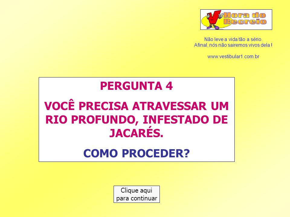 VOCÊ PRECISA ATRAVESSAR UM RIO PROFUNDO, INFESTADO DE JACARÉS.