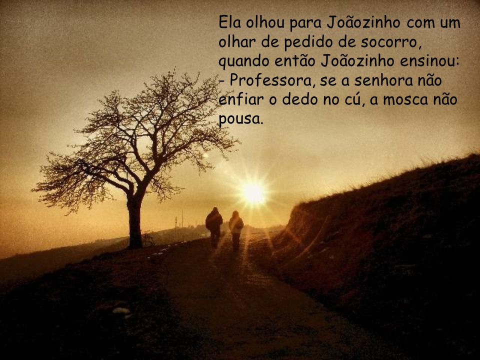 Ela olhou para Joãozinho com um olhar de pedido de socorro, quando então Joãozinho ensinou: