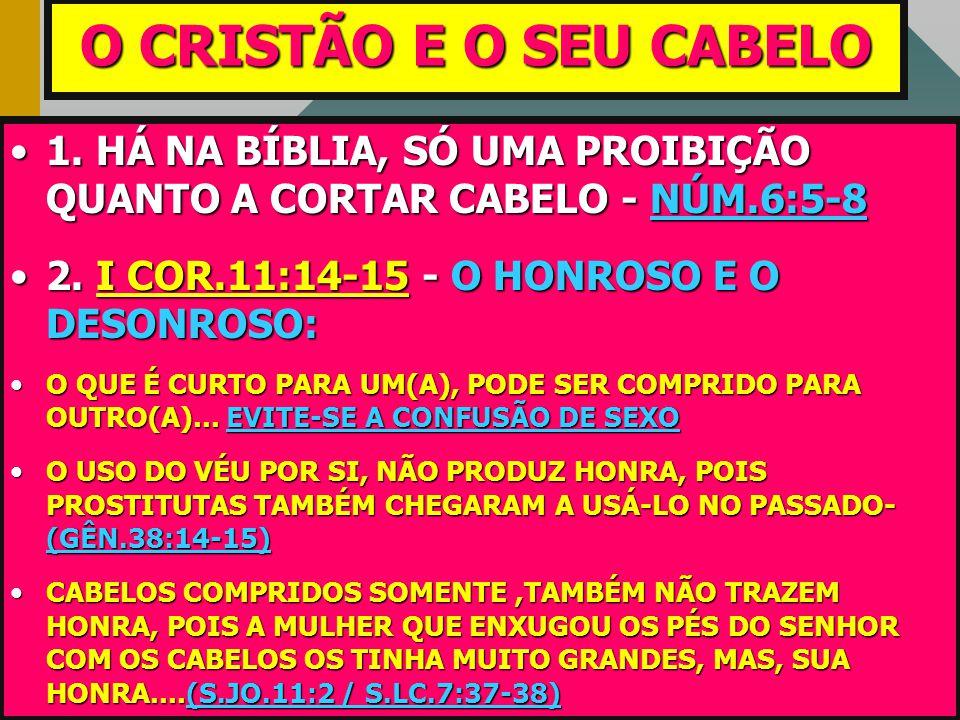 O CRISTÃO E O SEU CABELO 1. HÁ NA BÍBLIA, SÓ UMA PROIBIÇÃO QUANTO A CORTAR CABELO - NÚM.6:5-8. 2. I COR.11:14-15 - O HONROSO E O DESONROSO: