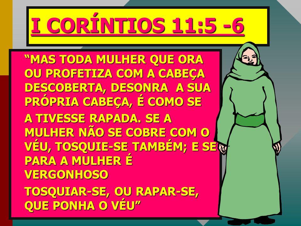 I CORÍNTIOS 11:5 -6 MAS TODA MULHER QUE ORA OU PROFETIZA COM A CABEÇA DESCOBERTA, DESONRA A SUA PRÓPRIA CABEÇA, É COMO SE.