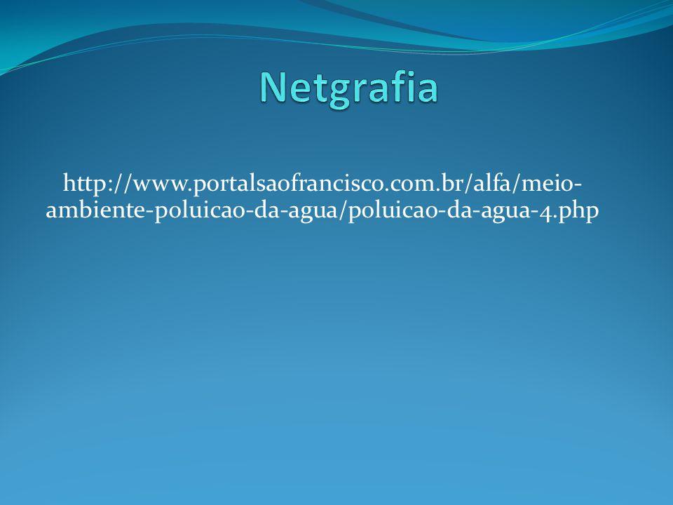 Netgrafia http://www.portalsaofrancisco.com.br/alfa/meio-ambiente-poluicao-da-agua/poluicao-da-agua-4.php.