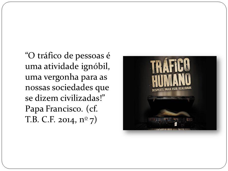 O tráfico de pessoas é uma atividade ignóbil, uma vergonha para as nossas sociedades que se dizem civilizadas! Papa Francisco.