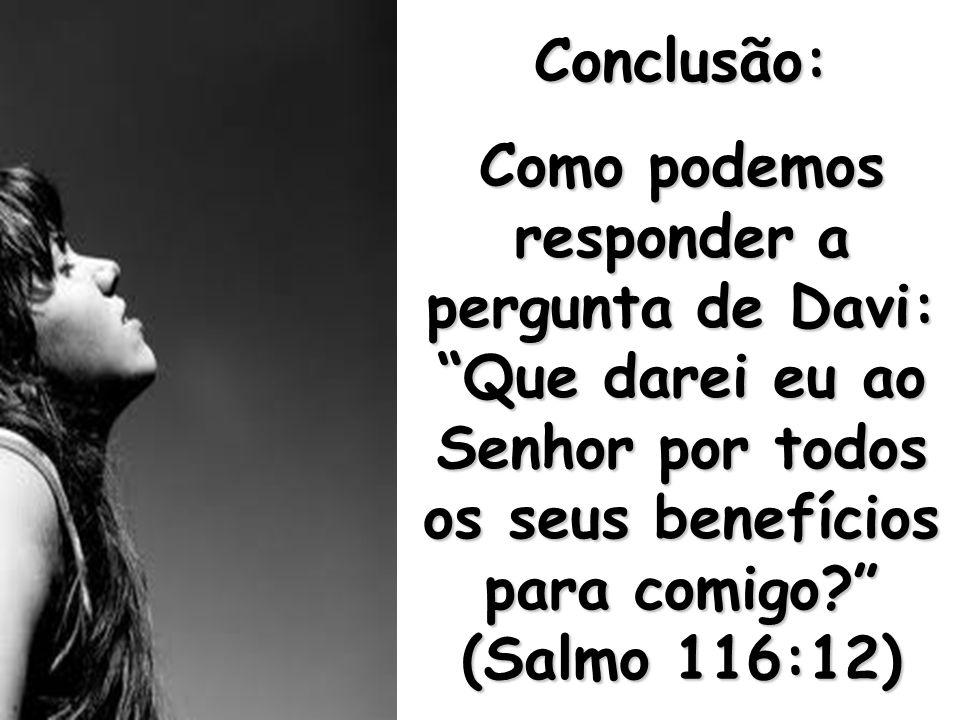Conclusão: Como podemos responder a pergunta de Davi: Que darei eu ao Senhor por todos os seus benefícios para comigo (Salmo 116:12)