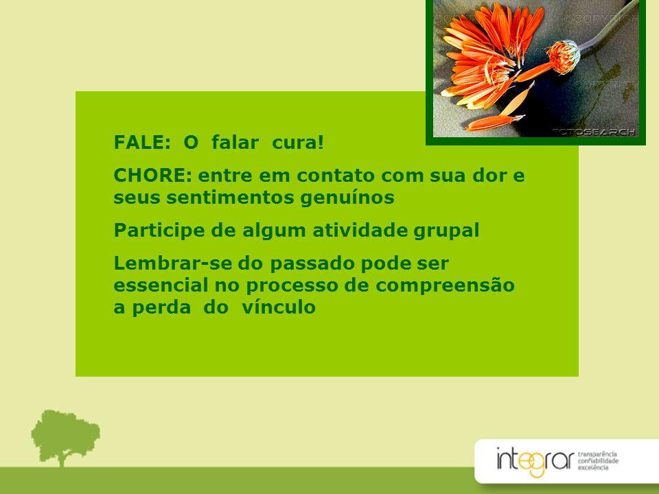 FALE: O falar cura! CHORE: entre em contato com sua dor e seus sentimentos genuínos. Participe de algum atividade grupal.