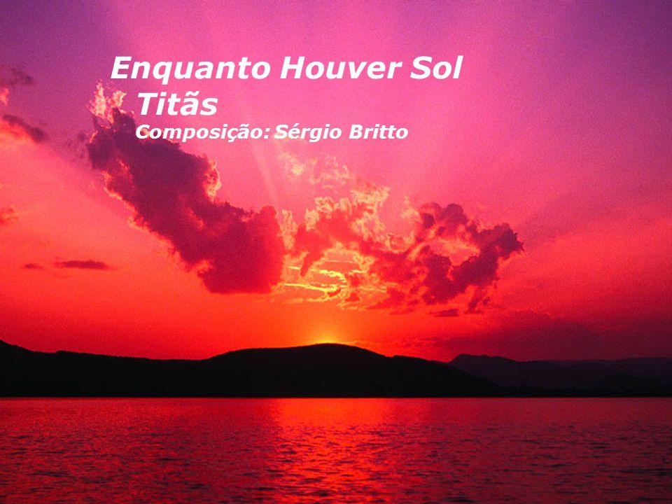 Enquanto Houver Sol Titãs Composição: Sérgio Britto