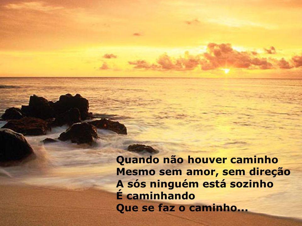 Quando não houver caminho Mesmo sem amor, sem direção A sós ninguém está sozinho É caminhando Que se faz o caminho...