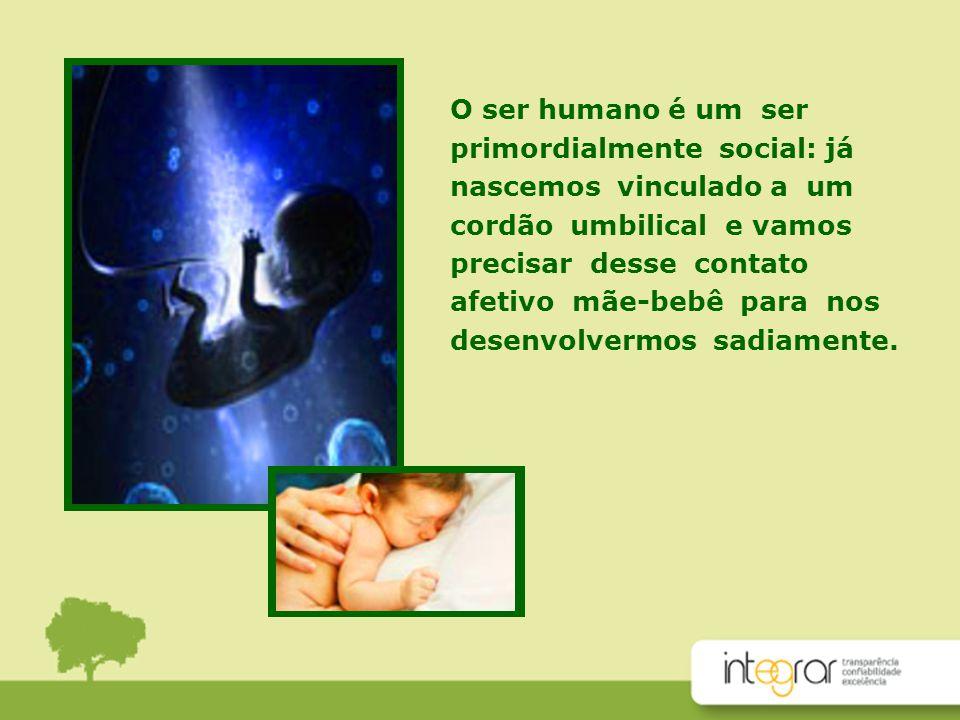 O ser humano é um ser primordialmente social: já. nascemos vinculado a um cordão umbilical e vamos