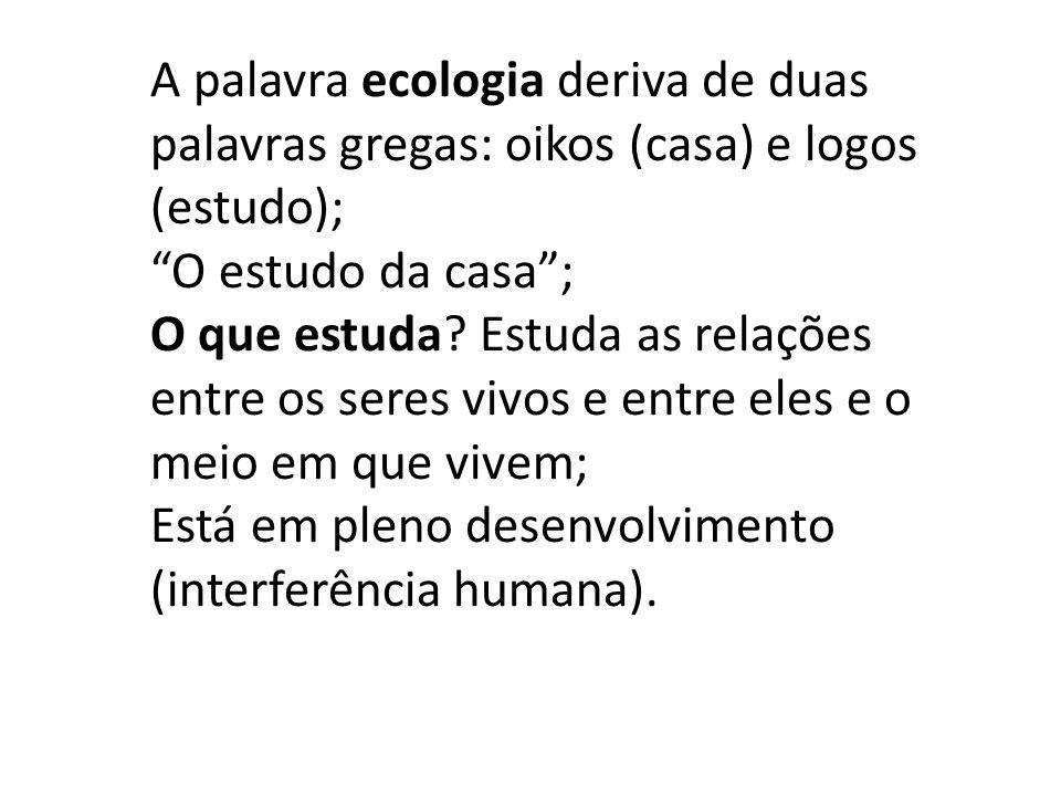A palavra ecologia deriva de duas palavras gregas: oikos (casa) e logos (estudo); O estudo da casa ; O que estuda.