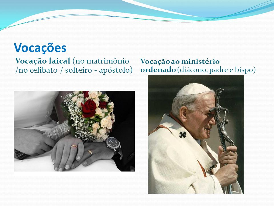 Vocações Vocação laical (no matrimônio /no celibato / solteiro - apóstolo) Vocação ao ministério ordenado (diácono, padre e bispo)