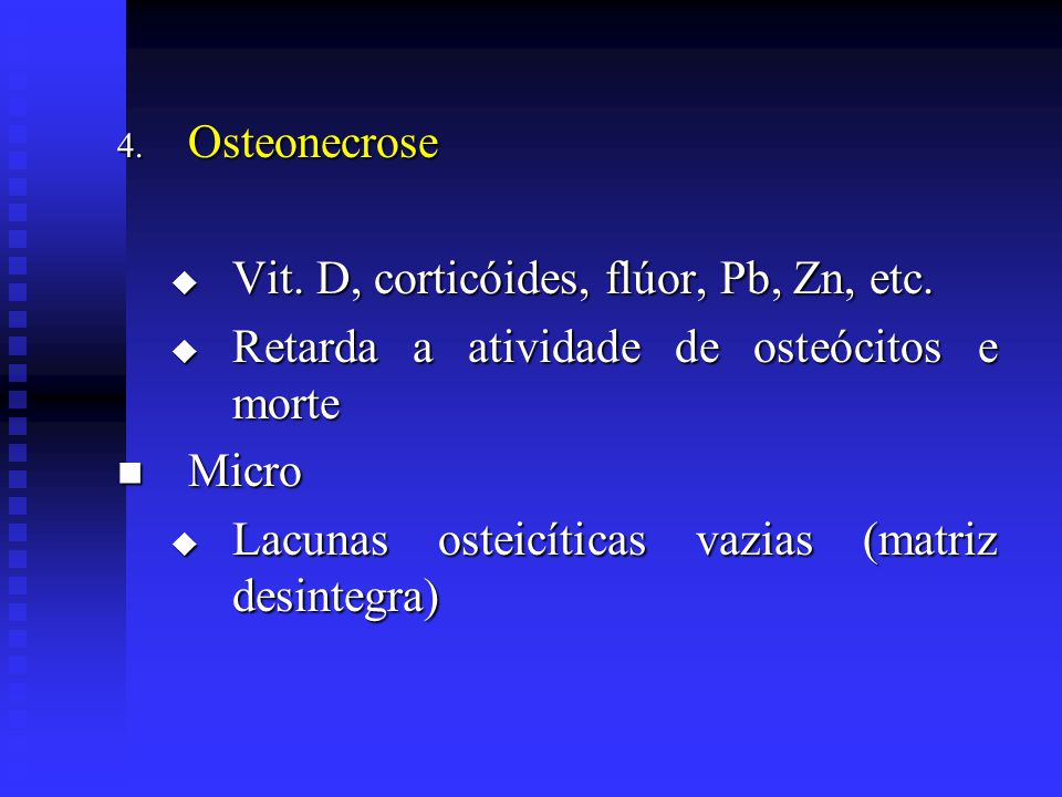 Osteonecrose Vit. D, corticóides, flúor, Pb, Zn, etc. Retarda a atividade de osteócitos e morte. Micro.