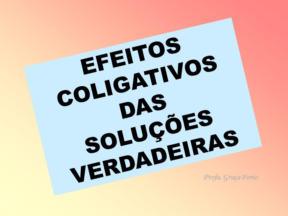 EFEITOS COLIGATIVOS DAS SOLUÇÕES VERDADEIRAS