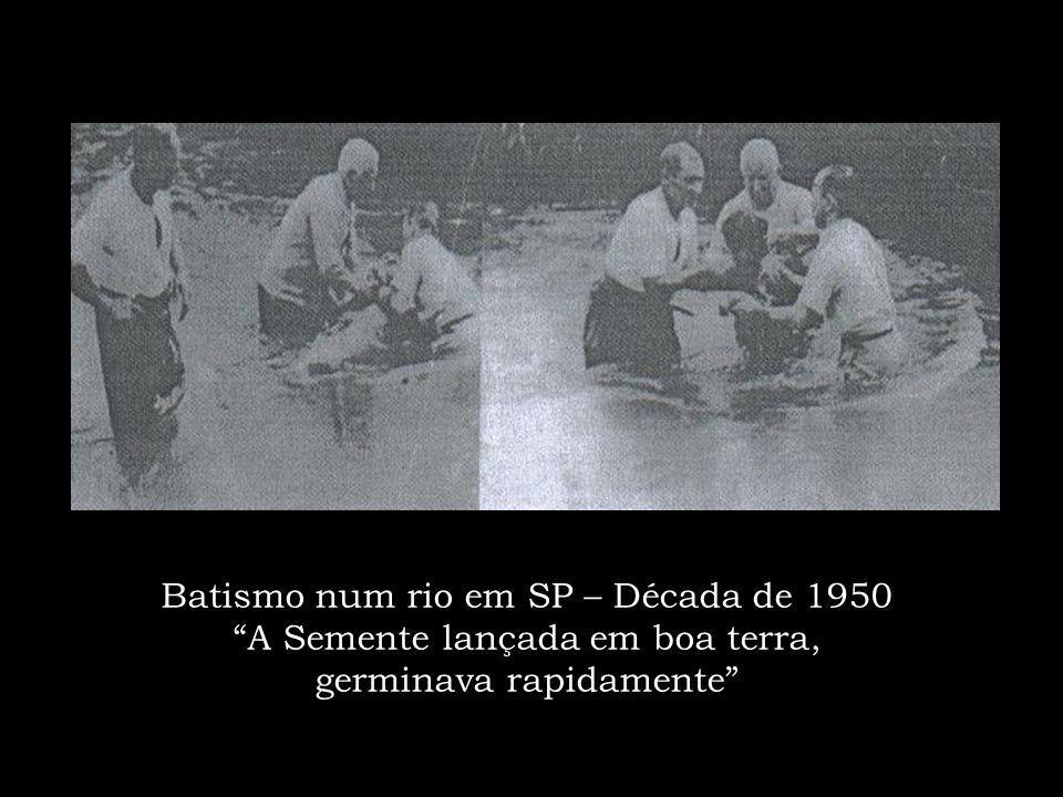 Batismo num rio em SP – Década de 1950 A Semente lançada em boa terra, germinava rapidamente