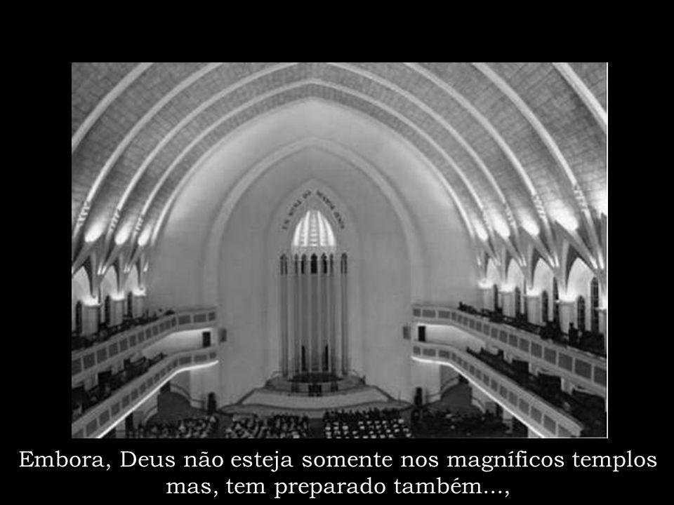Embora, Deus não esteja somente nos magníficos templos mas, tem preparado também...,