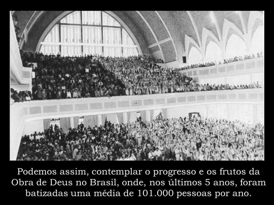 Podemos assim, contemplar o progresso e os frutos da Obra de Deus no Brasil, onde, nos últimos 5 anos, foram batizadas uma média de 101.000 pessoas por ano.