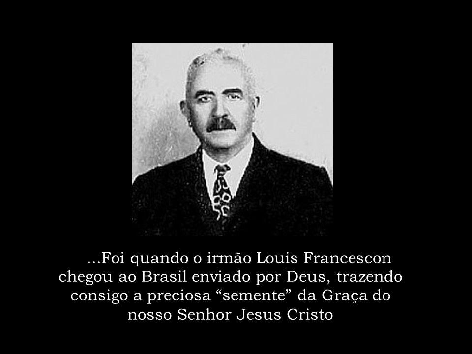 ...Foi quando o irmão Louis Francescon chegou ao Brasil enviado por Deus, trazendo consigo a preciosa semente da Graça do nosso Senhor Jesus Cristo