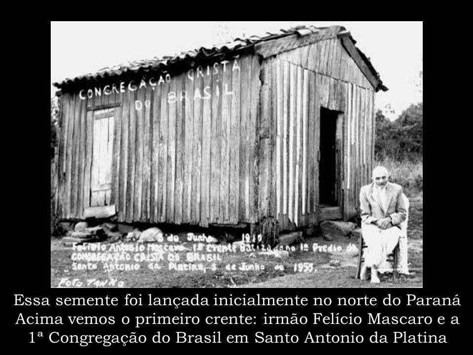Essa semente foi lançada inicialmente no norte do Paraná Acima vemos o primeiro crente: irmão Felício Mascaro e a 1ª Congregação do Brasil em Santo Antonio da Platina