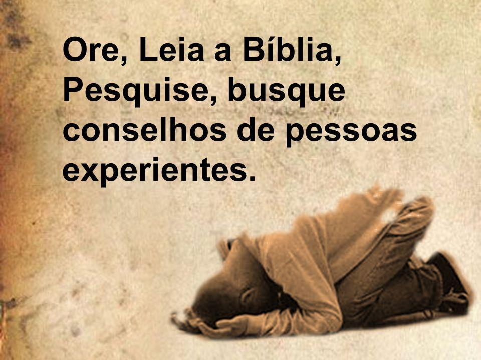 Ore, Leia a Bíblia, Pesquise, busque conselhos de pessoas experientes.