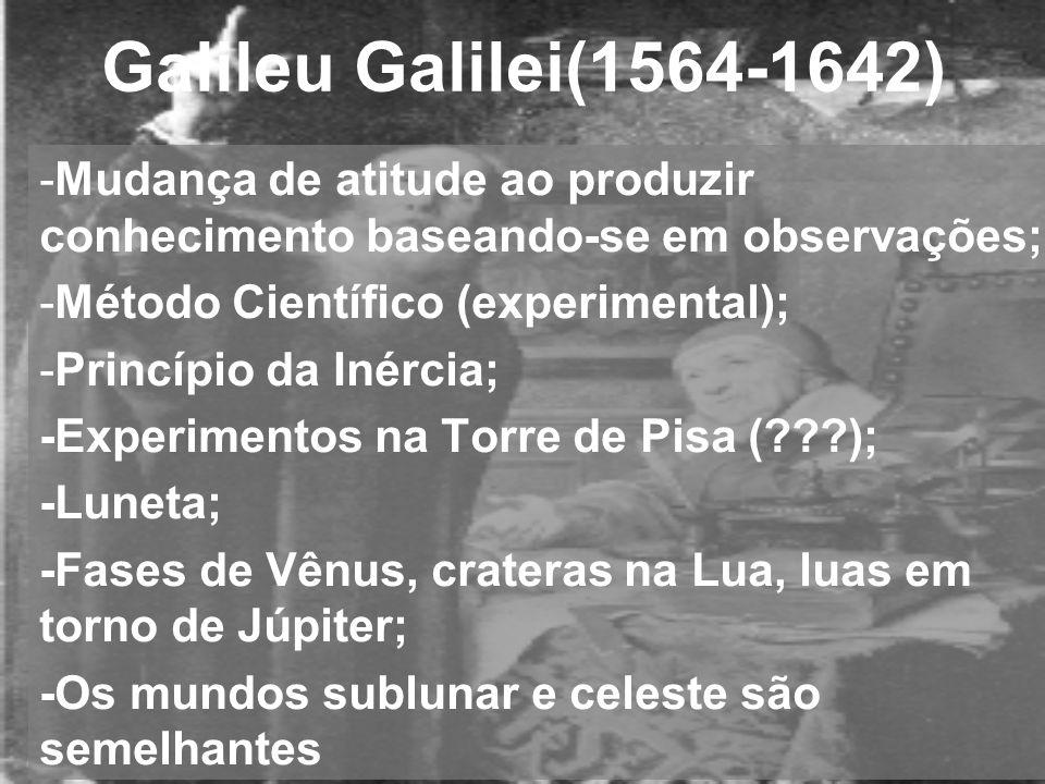 Galileu Galilei(1564-1642) Mudança de atitude ao produzir conhecimento baseando-se em observações; Método Científico (experimental);