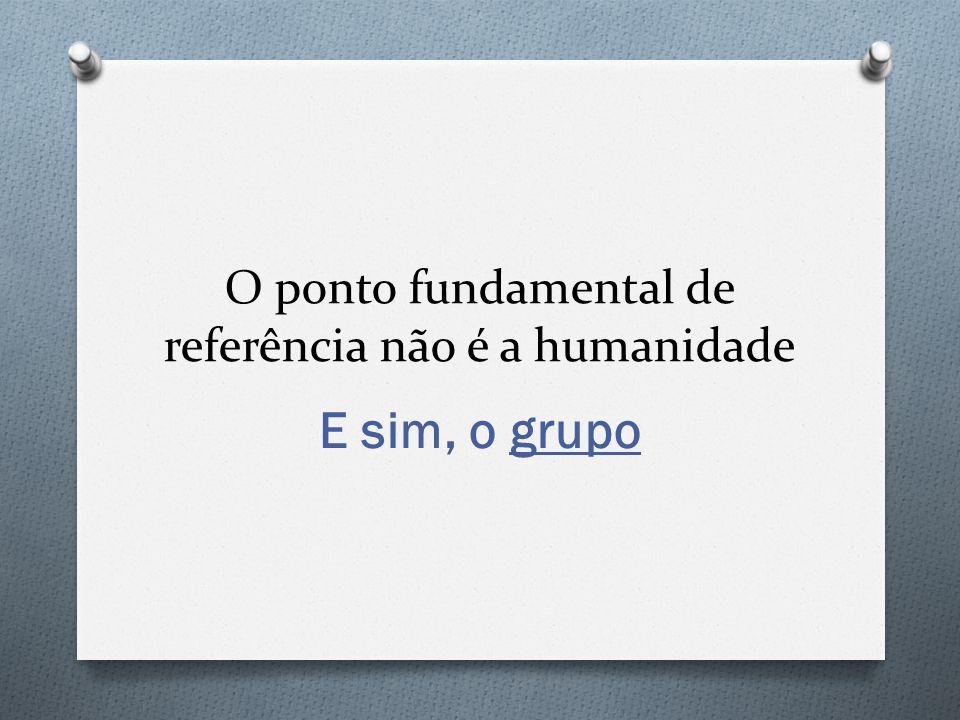 O ponto fundamental de referência não é a humanidade