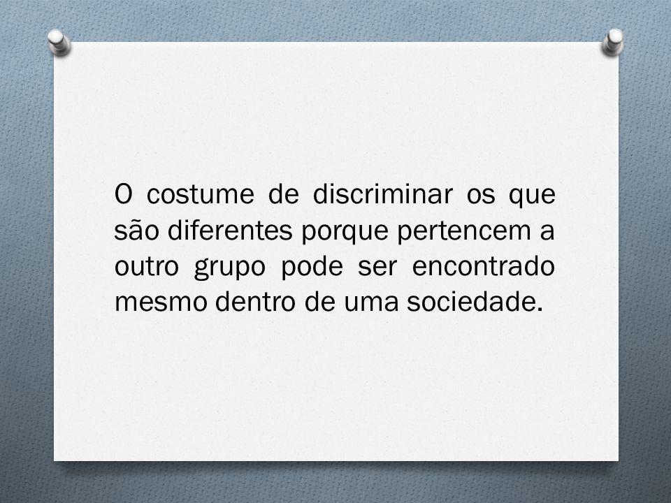 O costume de discriminar os que são diferentes porque pertencem a outro grupo pode ser encontrado mesmo dentro de uma sociedade.