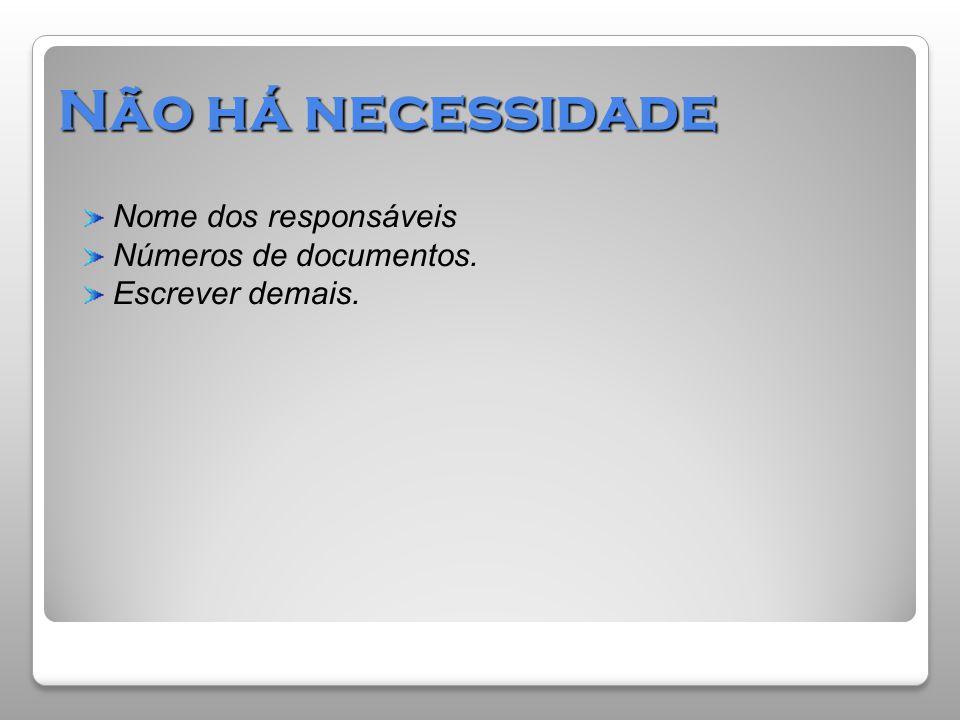 Não há necessidade Nome dos responsáveis Números de documentos.