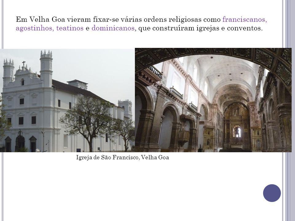 Em Velha Goa vieram fixar-se várias ordens religiosas como franciscanos, agostinhos, teatinos e dominicanos, que construíram igrejas e conventos.