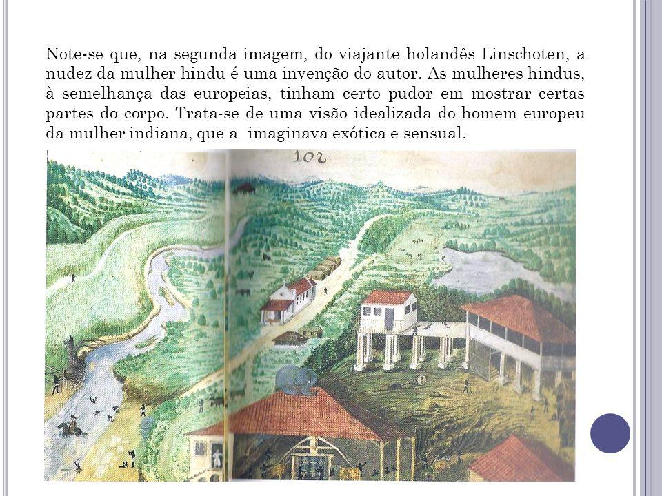 Note-se que, na segunda imagem, do viajante holandês Linschoten, a nudez da mulher hindu é uma invenção do autor.