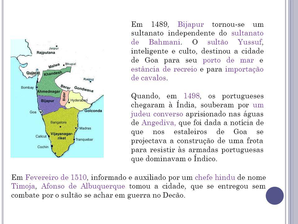 Em 1489, Bijapur tornou-se um sultanato independente do sultanato de Bahmani. O sultão Yussuf, inteligente e culto, destinou a cidade de Goa para seu porto de mar e estância de recreio e para importação de cavalos.
