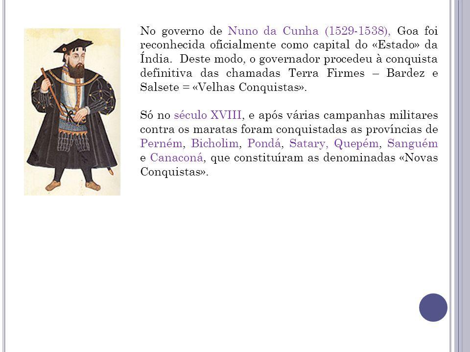 No governo de Nuno da Cunha (1529-1538), Goa foi reconhecida oficialmente como capital do «Estado» da Índia. Deste modo, o governador procedeu à conquista definitiva das chamadas Terra Firmes – Bardez e Salsete = «Velhas Conquistas».