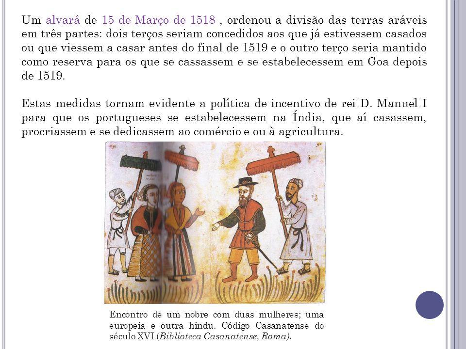 Um alvará de 15 de Março de 1518 , ordenou a divisão das terras aráveis em três partes: dois terços seriam concedidos aos que já estivessem casados ou que viessem a casar antes do final de 1519 e o outro terço seria mantido como reserva para os que se cassassem e se estabelecessem em Goa depois de 1519.