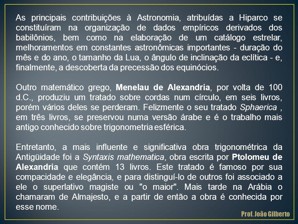 As principais contribuições à Astronomia, atribuídas a Hiparco se constituíram na organização de dados empíricos derivados dos babilônios, bem como na elaboração de um catálogo estrelar, melhoramentos em constantes astronômicas importantes - duração do mês e do ano, o tamanho da Lua, o ângulo de inclinação da eclítica - e, finalmente, a descoberta da precessão dos equinócios.