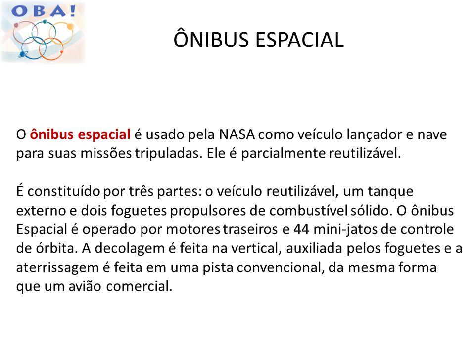 ÔNIBUS ESPACIAL O ônibus espacial é usado pela NASA como veículo lançador e nave para suas missões tripuladas. Ele é parcialmente reutilizável.