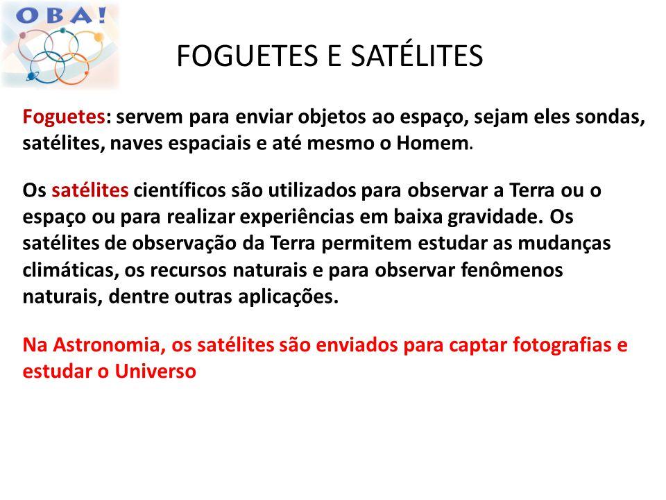 FOGUETES E SATÉLITES Foguetes: servem para enviar objetos ao espaço, sejam eles sondas, satélites, naves espaciais e até mesmo o Homem.