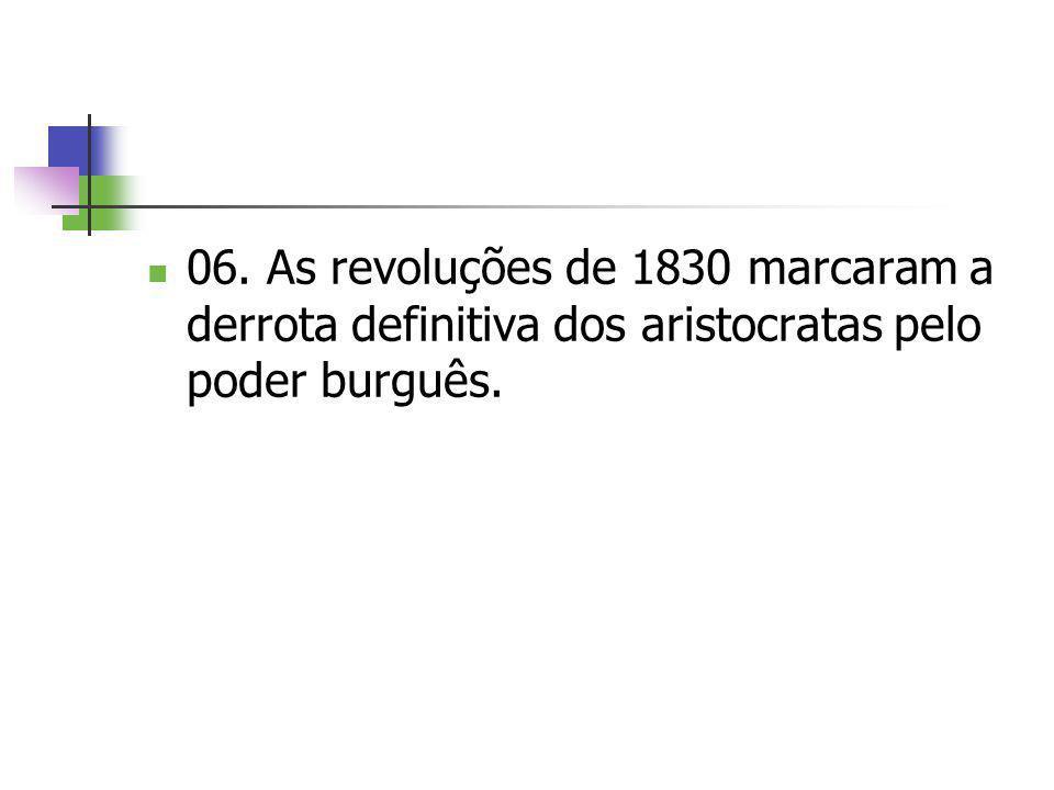 06. As revoluções de 1830 marcaram a derrota definitiva dos aristocratas pelo poder burguês.