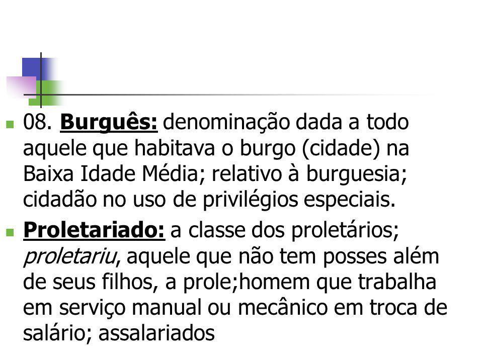 08. Burguês: denominação dada a todo aquele que habitava o burgo (cidade) na Baixa Idade Média; relativo à burguesia; cidadão no uso de privilégios especiais.
