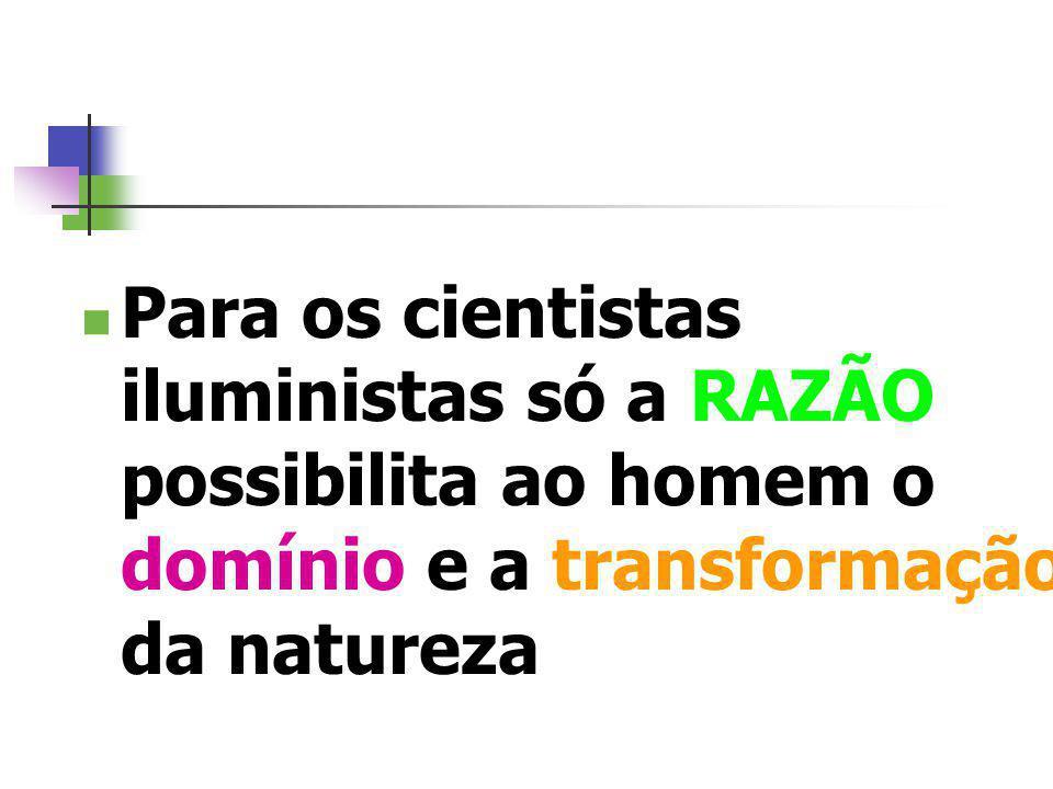 Para os cientistas iluministas só a RAZÃO possibilita ao homem o domínio e a transformação da natureza